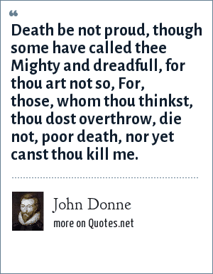 John Donne: Death be not proud, though some have called thee Mighty and dreadfull, for thou art not so, For, those, whom thou thinkst, thou dost overthrow, die not, poor death, nor yet canst thou kill me.