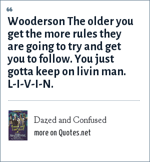 Dazed and Confused: Wooderson The older you get the more rules they are going to try and get you to follow. You just gotta keep on livin man. L-I-V-I-N.