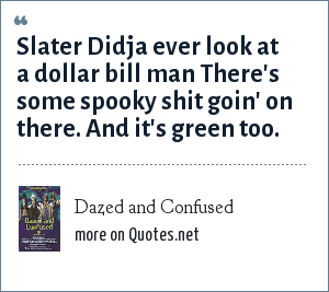 Dazed and Confused: Slater Didja ever look at a dollar bill man There's some spooky shit goin' on there. And it's green too.