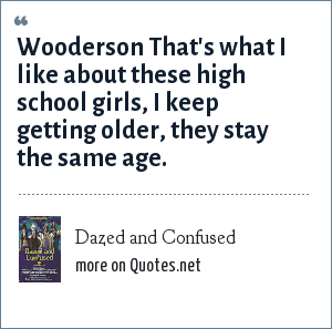 Dazed and Confused: Wooderson That's what I like about these high school girls, I keep getting older, they stay the same age.