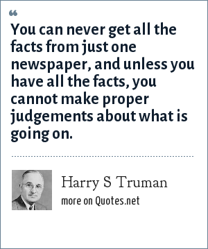 Harry S Truman: You can never get all the facts from just one newspaper, and unless you have all the facts, you cannot make proper judgements about what is going on.