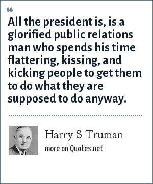 Harry S Truman: All the president is, is a glorified public relations man who spends his time flattering, kissing, and kicking people to get them to do what they are supposed to do anyway.