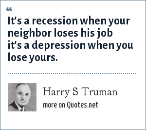 Harry S Truman: It's a recession when your neighbor loses his job it's a depression when you lose yours.