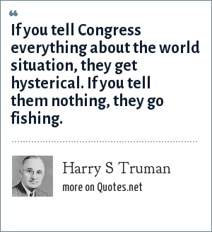 Harry S Truman: If you tell Congress everything about the world situation, they get hysterical. If you tell them nothing, they go fishing.