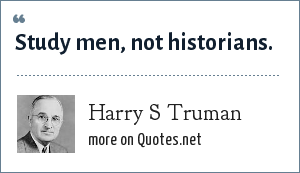 Harry S Truman: Study men, not historians.