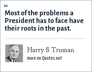 Harry S Truman: Most of the problems a President has to face have their roots in the past.