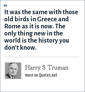 Harry S Truman: It was the same with those old birds in Greece and Rome as it is now. The only thing new in the world is the history you don't know.