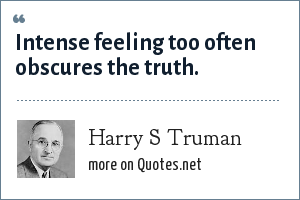 Harry S Truman: Intense feeling too often obscures the truth.
