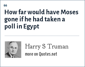 Harry S Truman: How far would have Moses gone if he had taken a poll in Egypt