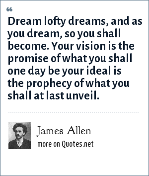 James Allen: Dream lofty dreams, and as you dream, so you shall become. Your vision is the promise of what you shall one day be your ideal is the prophecy of what you shall at last unveil.