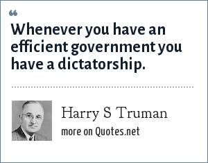 Harry S Truman: Whenever you have an efficient government you have a dictatorship.