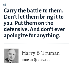Harry S Truman: Carry the battle to them. Don't let them bring it to you. Put them on the defensive. And don't ever apologize for anything.