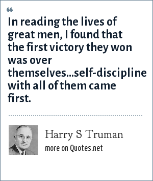 Harry S Truman: In reading the lives of great men, I found that the first victory they won was over themselves...self-discipline with all of them came first.