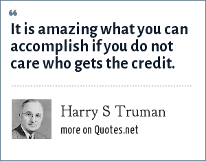 Harry S Truman: It is amazing what you can accomplish if you do not care who gets the credit.