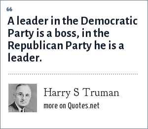 Harry S Truman: A leader in the Democratic Party is a boss, in the Republican Party he is a leader.