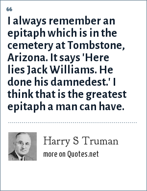 Harry S Truman: I always remember an epitaph which is in the cemetery at Tombstone, Arizona. It says 'Here lies Jack Williams. He done his damnedest.' I think that is the greatest epitaph a man can have.