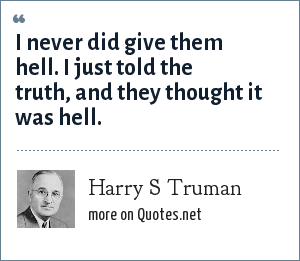 Harry S Truman: I never did give them hell. I just told the truth, and they thought it was hell.