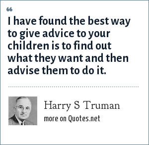 Harry S Truman: I have found the best way to give advice to your children is to find out what they want and then advise them to do it.