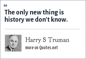 Harry S Truman: The only new thing is history we don't know.