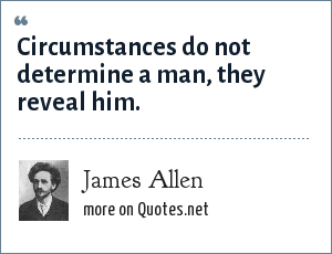 James Allen: Circumstances do not determine a man, they reveal him.