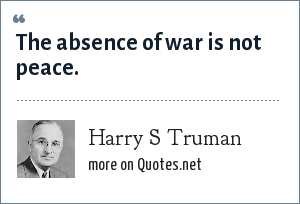 Harry S Truman: The absence of war is not peace.