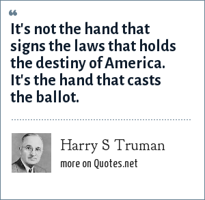Harry S Truman: It's not the hand that signs the laws that holds the destiny of America. It's the hand that casts the ballot.