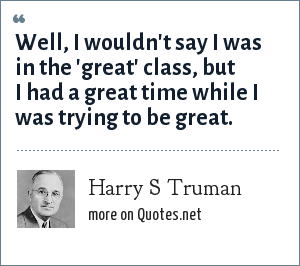 Harry S Truman: Well, I wouldn't say I was in the 'great' class, but I had a great time while I was trying to be great.