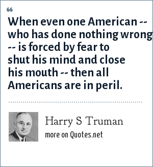 Harry S Truman: When even one American -- who has done nothing wrong -- is forced by fear to shut his mind and close his mouth -- then all Americans are in peril.