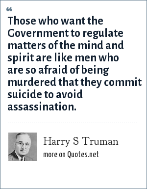 Harry S Truman: Those who want the Government to regulate matters of the mind and spirit are like men who are so afraid of being murdered that they commit suicide to avoid assassination.