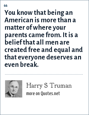 Harry S Truman: You know that being an American is more than a matter of where your parents came from. It is a belief that all men are created free and equal and that everyone deserves an even break.