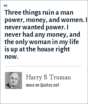 Harry S Truman: Three things ruin a man power, money, and women. I never wanted power. I never had any money, and the only woman in my life is up at the house right now.
