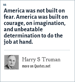 Harry S Truman: America was not built on fear. America was built on courage, on imagination, and unbeatable determination to do the job at hand.