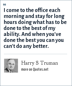 Harry S Truman: I come to the office each morning and stay for long hours doing what has to be done to the best of my ability. And when you've done the best you can you can't do any better.