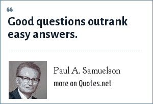 Paul A. Samuelson: Good questions outrank easy answers.