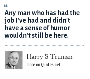 Harry S Truman: Any man who has had the job I've had and didn't have a sense of humor wouldn't still be here.