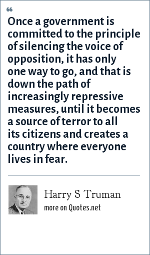 Harry S Truman: Once a government is committed to the principle of silencing the voice of opposition, it has only one way to go, and that is down the path of increasingly repressive measures, until it becomes a source of terror to all its citizens and creates a country where everyone lives in fear.