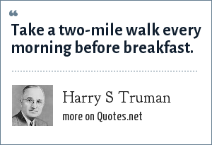 Harry S Truman: Take a two-mile walk every morning before breakfast.
