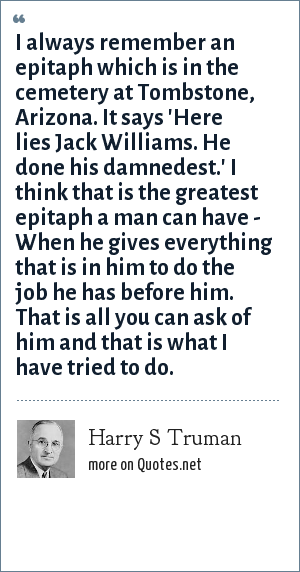 Harry S Truman: I always remember an epitaph which is in the cemetery at Tombstone, Arizona. It says 'Here lies Jack Williams. He done his damnedest.' I think that is the greatest epitaph a man can have - When he gives everything that is in him to do the job he has before him. That is all you can ask of him and that is what I have tried to do.
