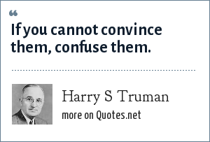 Harry S Truman: If you cannot convince them, confuse them.