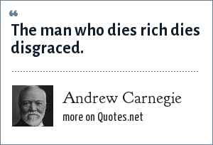 Andrew Carnegie: The man who dies rich dies disgraced.