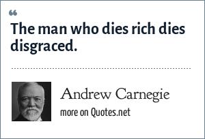 Andrew Carnegie: The man who dies rich dies disgraced.