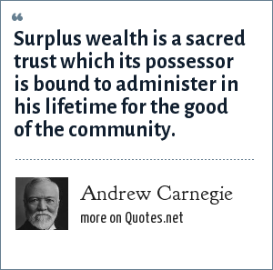 Andrew Carnegie: Surplus wealth is a sacred trust which its possessor is bound to administer in his lifetime for the good of the community.