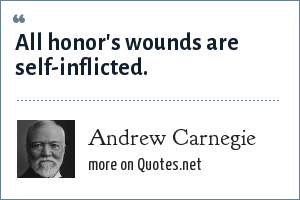 Andrew Carnegie: All honor's wounds are self-inflicted.