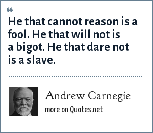 Andrew Carnegie: He that cannot reason is a fool. He that will not is a bigot. He that dare not is a slave.