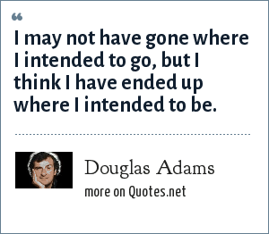 Douglas Adams: I may not have gone where I intended to go, but I think I have ended up where I intended to be.