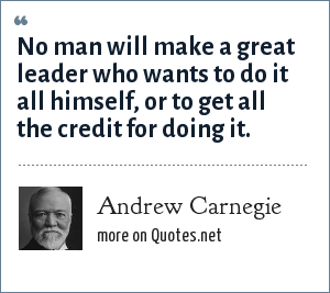 Andrew Carnegie: No man will make a great leader who wants to do it all himself, or to get all the credit for doing it.