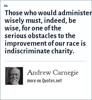 Andrew Carnegie: Those who would administer wisely must, indeed, be wise, for one of the serious obstacles to the improvement of our race is indiscriminate charity.