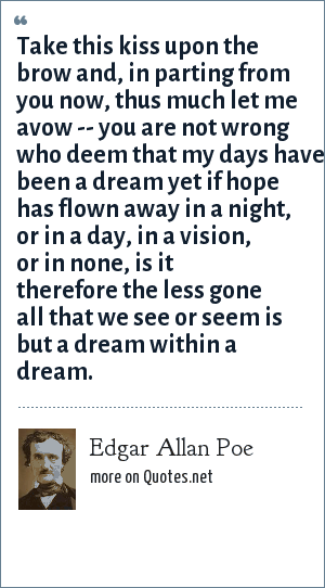 Edgar Allan Poe: Take this kiss upon the brow And, in parting from you now,Thus much let me avow--You are not wrong who deemThat my days have been a dreamYet if hope has flown awayIn a night, or in a day,In a vision, or in none,Is it therefore the less goneAll that we see or seemIs but a dream within a dream.