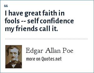 Edgar Allan Poe: I have great faith in fools -- self confidence my friends call it.