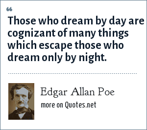 Edgar Allan Poe: Those who dream by day are cognizant of many things which escape those who dream only by night.